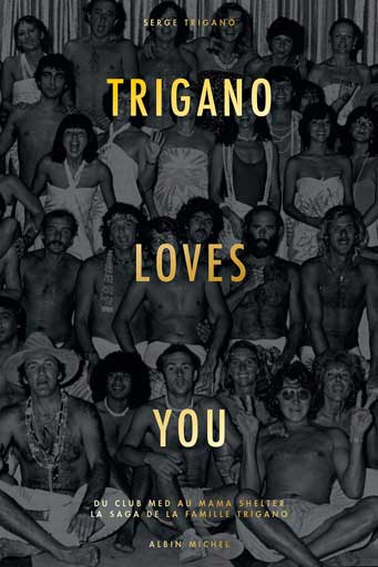 Trigano loves you. Du Club Med au Mama Shelter : la saga de la famille Trigano